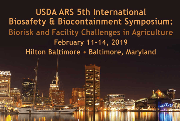 USDA ARS 5th International Biosafety & Biocontainment Symposium: Biorisk and Facility Challenges in Agriculture, Baltimore, MD, Feb. 11-14, 2019